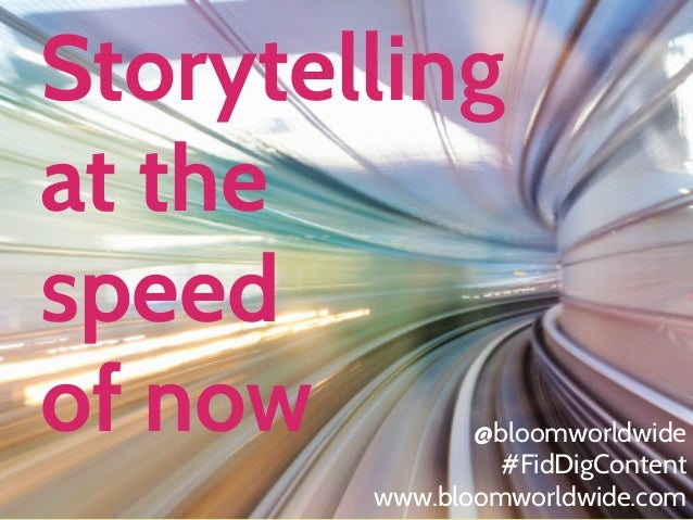 Storytelling at the speed of now  @bloomworldwide #FidDigContent www.bloomworldwide.com WWW.BLOOMWORLDWIDE.COM