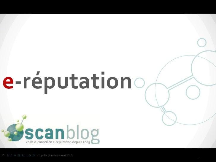 e-réputation                 veille & conseil en e-réputation depuis 2005   © S C A N B L O G - cyrille chaudoit – mai 201...