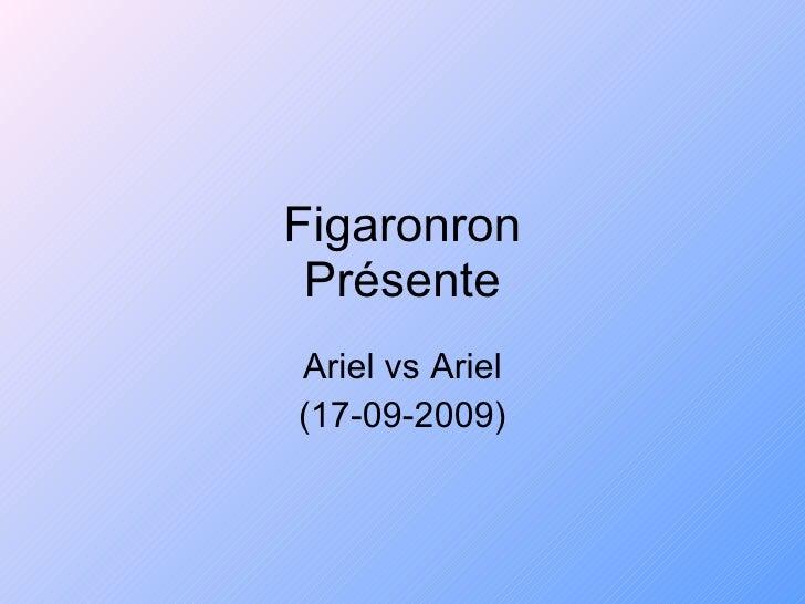 Figaronron Présente Ariel vs Ariel (17-09-2009)