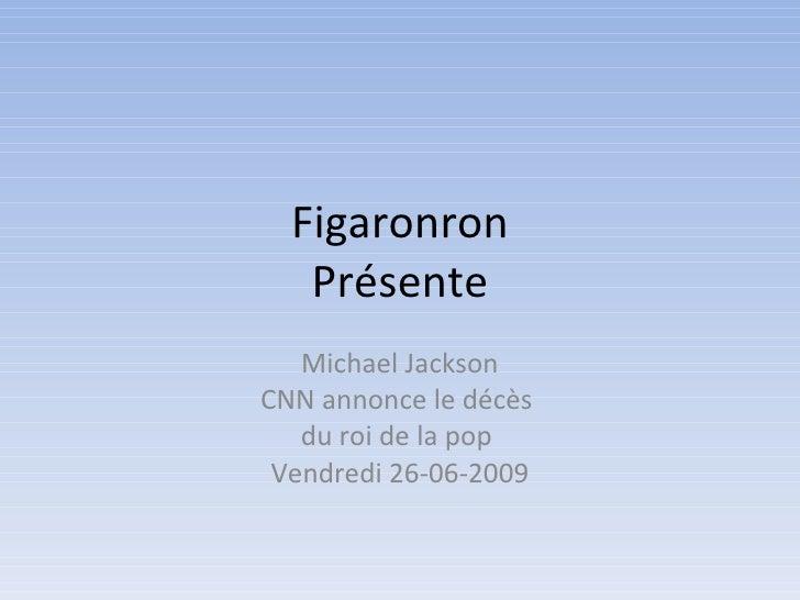 Figaronron    Présente    Michael Jackson CNN annonce le décès    du roi de la pop  Vendredi 26-06-2009