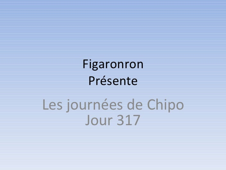 Figaronron      PrésenteLes journées de Chipo       Jour 317