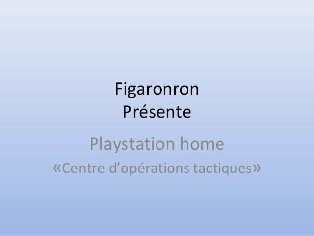 Figaronron Présente Playstation home «Centre d'opérations tactiques»