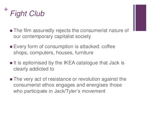 fight club essays consumerism Fight club is a dynamic reflection of the everyday experience of the middle-class working man, whose life revolves around materialism and consumerism.