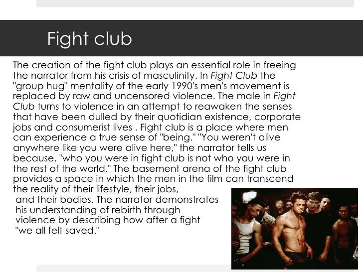 fight club masculinity essay These are some of the issues that chuck palahniuk confronts on the theme of masculinity in fight club in this essay i will explore the author's use of characterisation, conformity, anarchy and interesting and unusual language in support of this main theme.