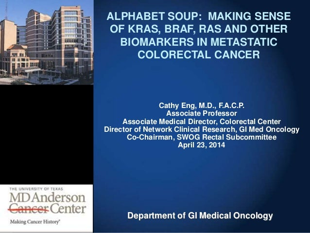 Department of GI Medical Oncology ALPHABET SOUP: MAKING SENSE OF KRAS, BRAF, RAS AND OTHER BIOMARKERS IN METASTATIC COLORE...