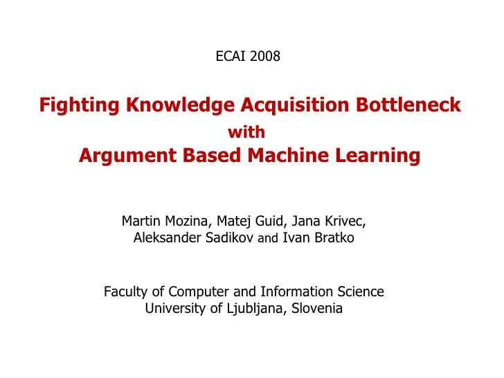 Fighting Knowledge Acquisition Bottleneck  with   Argument Based Machine Learning Martin Mozina, Matej Guid, Jana Krivec, ...