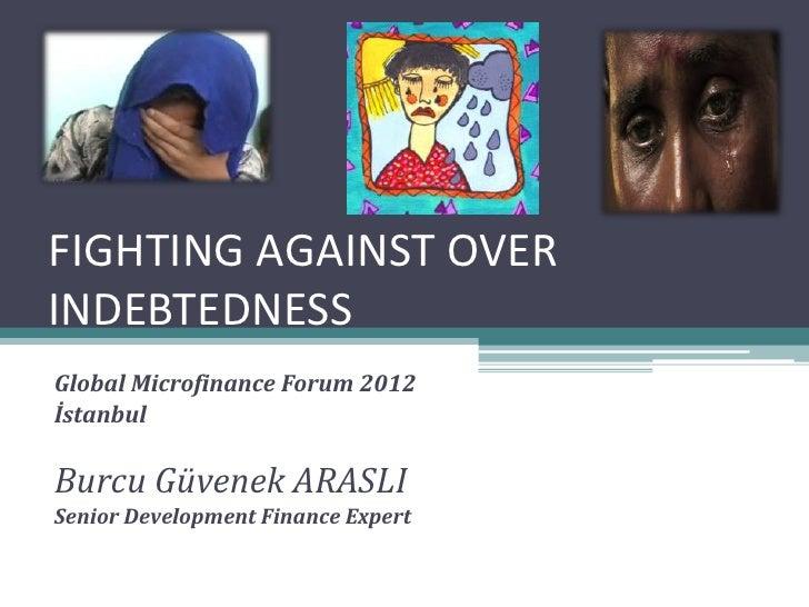 FIGHTING AGAINST OVERINDEBTEDNESSGlobal Microfinance Forum 2012İstanbulBurcu Güvenek ARASLISenior Development Finance Expert