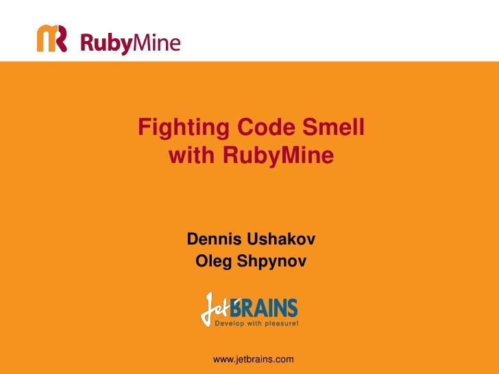 Fighting Code Smell   with RubyMine    Dennis Ushakov     Oleg Shpynov      www.jetbrains.com