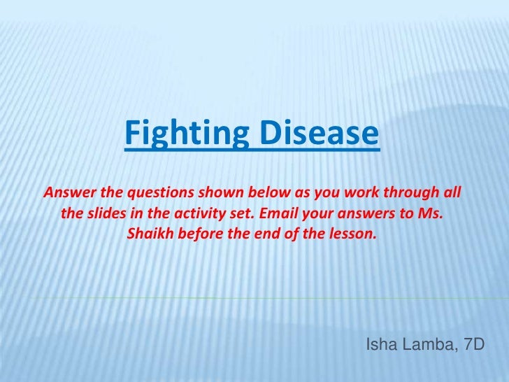 Fighting Disease<br />Answer the questions shown below as you work through all the slides in the activity set. Email your ...
