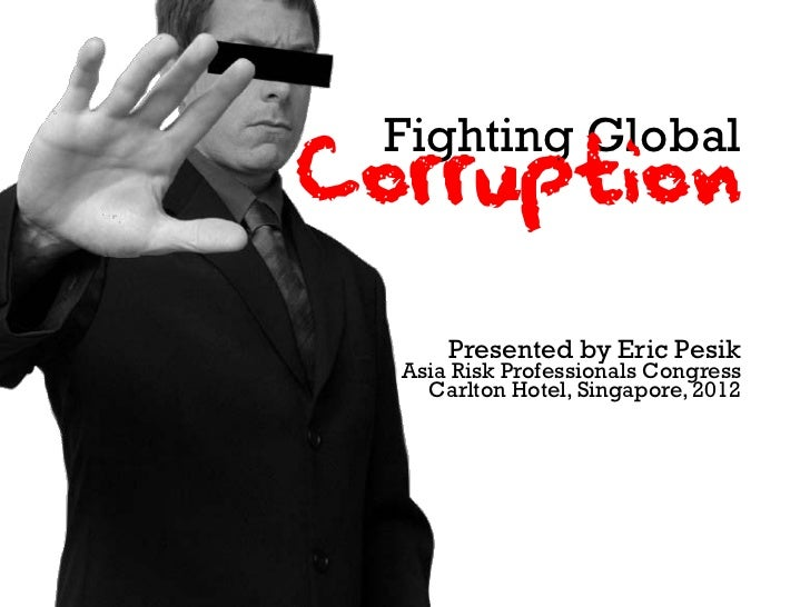Fighting GlobalCorruption      Presented by Eric Pesik  Asia Risk Professionals Congress    Carlton Hotel, Singapore, 2012