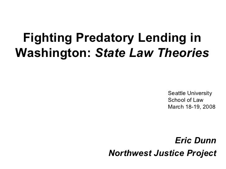 Fighting Predatory Lending in Washington:   State Law Theories Eric Dunn Northwest Justice Project Seattle University Scho...
