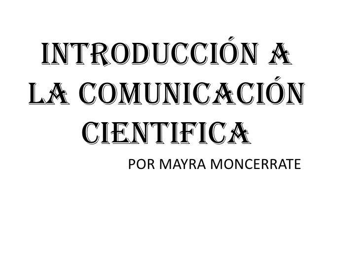INTRODUCCIÓN ALA COMUNICACIÓN    CIENTIFICA     POR MAYRA MONCERRATE