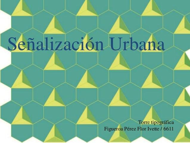 Señalización Urbana Torre tipográfica Figueroa Pérez Flor Ivette / 6611