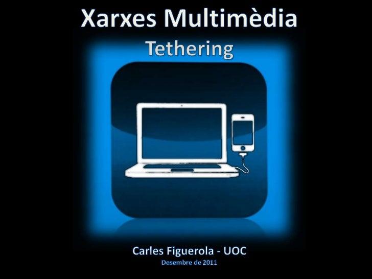 Xarxes Multimèdia                        TetheringAvui dia connectar-se a Internet és possible perdiferents vies i utilitz...