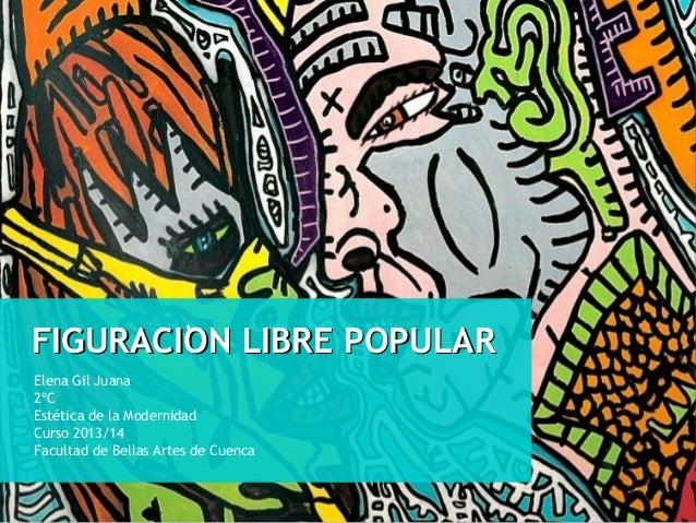 ' FIGURACION LIBRE POPULAR Elena Gil Juana 2ºC Estética de la Modernidad Curso 2013/14 Facultad de Bellas Artes de Cuenca
