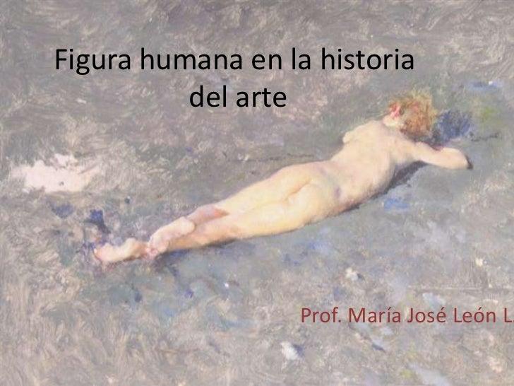 Figura humana en la historia          del arte                   Prof. María José León L.