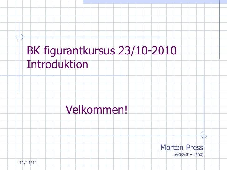 BK figurantkursus 23/10-2010 Introduktion Morten Press Sydkyst – Ishøj Velkommen!