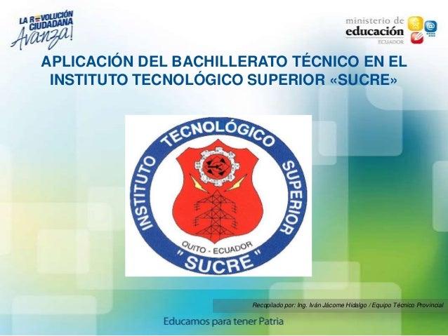 APLICACIÓN DEL BACHILLERATO TÉCNICO EN EL INSTITUTO TECNOLÓGICO SUPERIOR «SUCRE»                       Recopilado por: Ing...