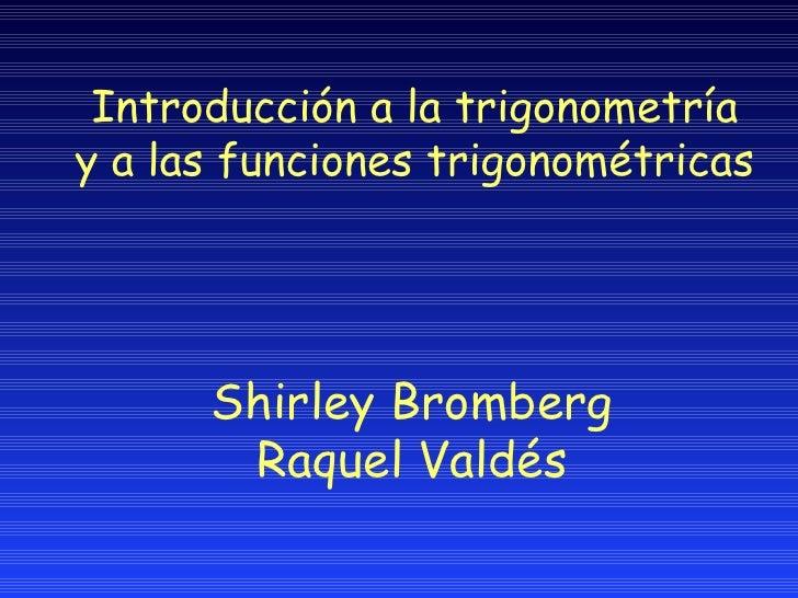 Introducci ón a la trigonometría y   a las funciones trigonométricas Shirley Bromberg Raquel Valdés