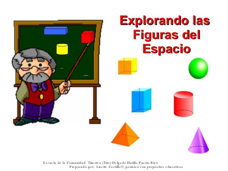 Explorando las  Figuras del Espacio Escuela de la Comunidad  Timoteo (Tito) Delgado Hatillo Puerto Rico  Preparado por:  L...