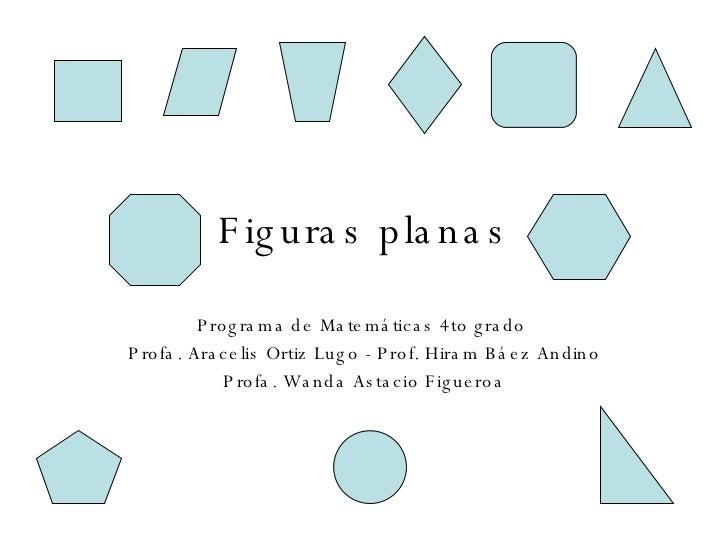Figuras planas Programa de Matemáticas 4to grado  Profa. Aracelis Ortiz Lugo - Prof. Hiram Báez Andino Profa. Wanda Astaci...