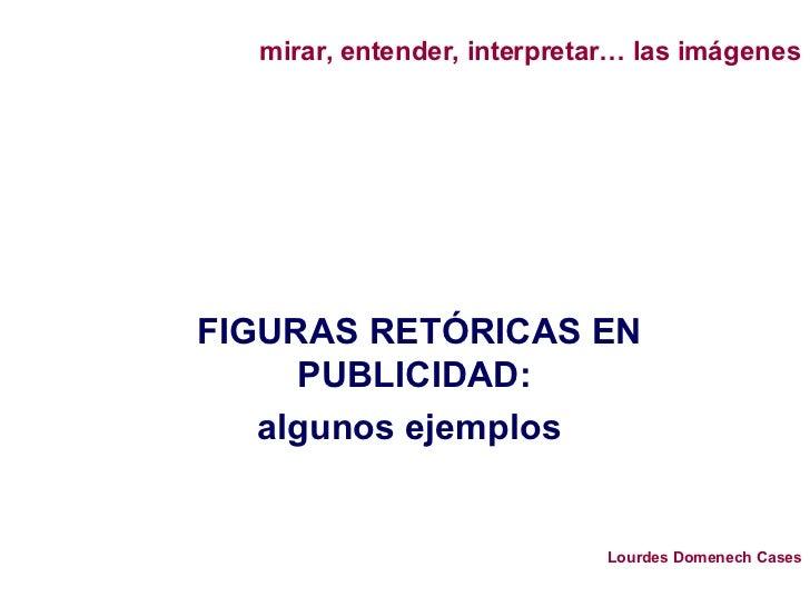 FIGURAS RETÓRICAS EN PUBLICIDAD: algunos ejemplos  mirar, entender, interpretar… las imágenes Lourdes Domenech Cases
