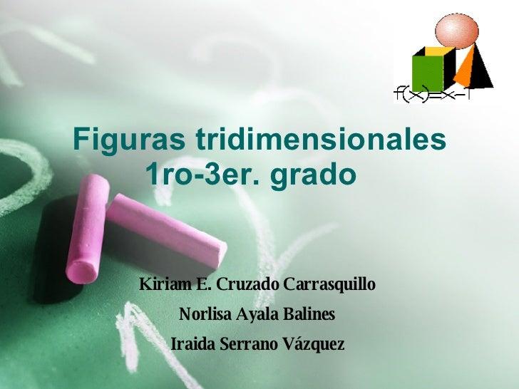 Figuras tridimensionales 1ro-3er. grado  Kiriam E. Cruzado Carrasquillo  Norlisa  Ayala Balines  Iraida Serrano Vázquez