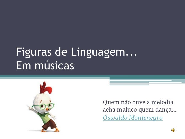 Figuras de Linguagem...Em músicas                Quem não ouve a melodia                acha maluco quem dança...         ...