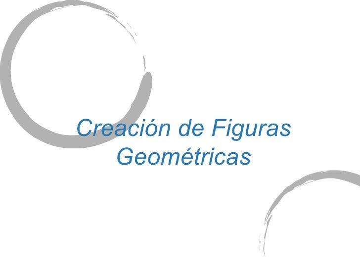 Creaci ón   de Figuras Geométricas