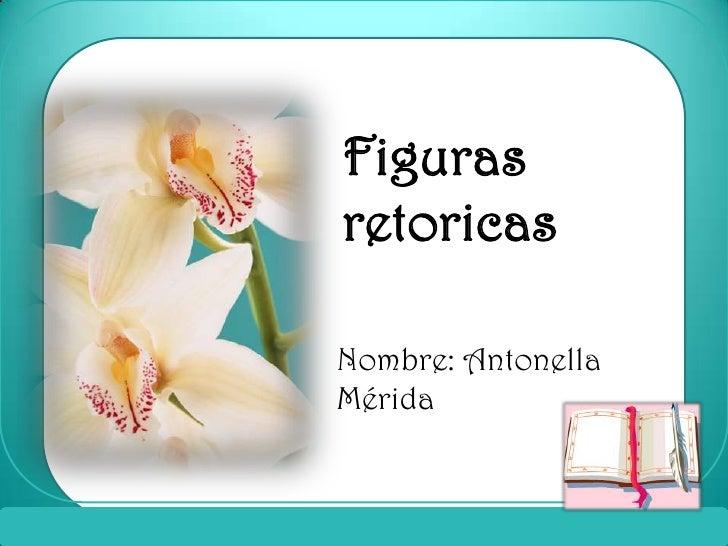 Figuras retoricas<br />Nombre: Antonella Mérida<br />