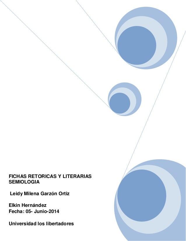 FICHAS RETORICAS Y LITERARIAS SEMIOLOGIA Leidy Milena Garzón Ortiz Elkin Hernández Fecha: 05- Junio-2014 Universidad los l...