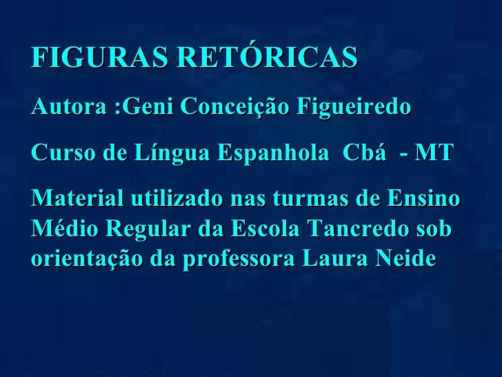 FIGURAS RETÓRICAS Autora :Geni Conceição Figueiredo Curso de Língua Espanhola  Cbá  - MT Material utilizado nas turmas de ...