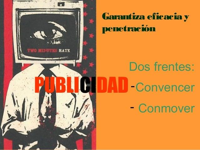Garantiza eficacia y  penetración  Dos frentes:  -Convencer  - Conmover  PUBLICIDAD