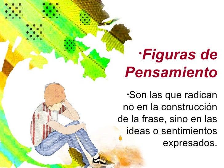 <ul><li>Figuras de Pensamiento </li></ul><ul><li>Son las que radican no en la construcción de la frase, sino en las ideas ...