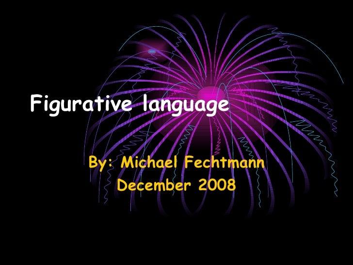 Figurative language   By: Michael Fechtmann December 2008