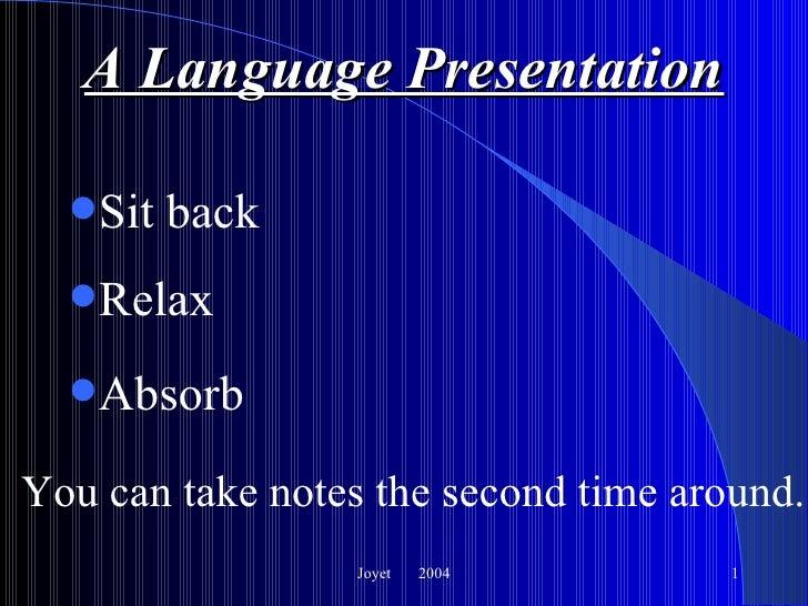 A Language Presentation <ul><li>Sit back </li></ul>Joyet  2004 <ul><li>Relax </li></ul><ul><li>Absorb </li></ul>You can ta...