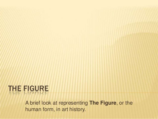 THE FIGURE A brief look at representing The Figure, or the human form, in art history.