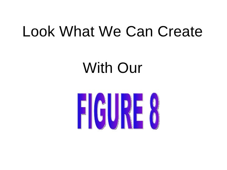 Look What We Can Create With Our FIGURE 8