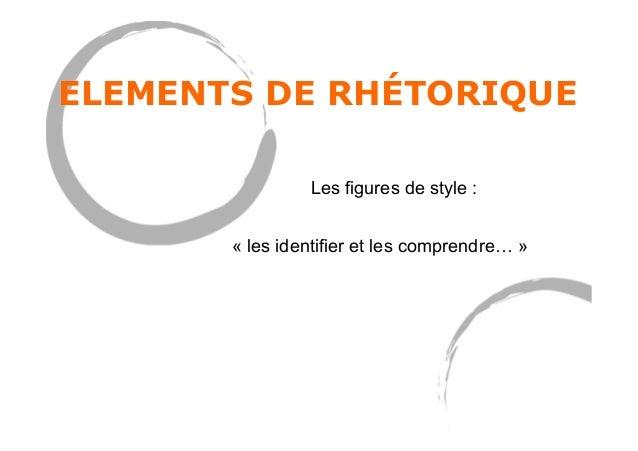 ELEMENTS DE RHÉTORIQUE Les figures de style : « les identifier et les comprendre… »