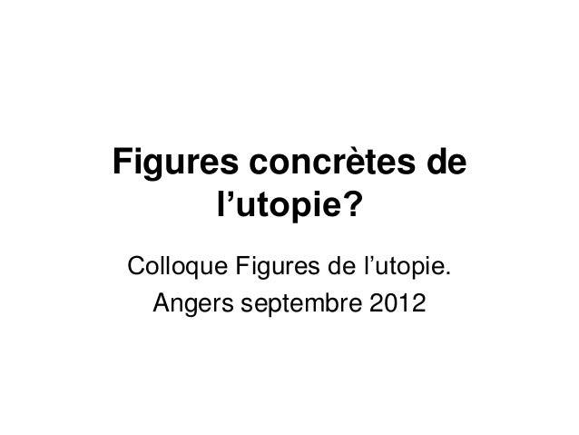 Figures concrètes de l'utopie? Colloque Figures de l'utopie. Angers septembre 2012