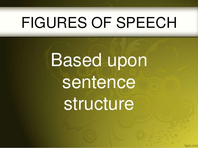 FIGURES OF SPEECH  Based upon sentence structure