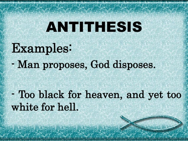 antithesis oxymoron In antithesis a striking opposition or contrast of words or sentiments is made in the same sentence it is employed to secure emphasis example- man proposes, god.