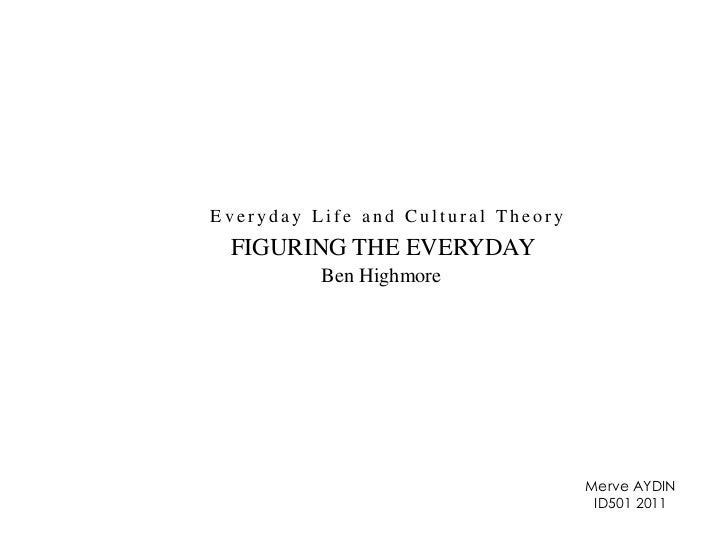 Everyday Life and Cultural Theory<br />FIGURING THE EVERYDAY<br />Ben Highmore<br />Merve AYDIN<br />ID501 2011<br />