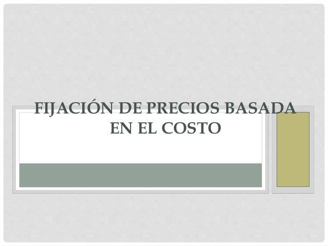 FIJACIÓN DE PRECIOS BASADA  EN EL COSTO