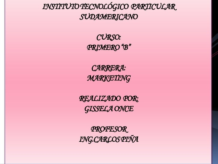 """INSTITUTO TECNOLÓGICO  PARTICULARSUDAMERICANOCURSO:PRIMERO """"B""""CARRERA:MARKETINGREALIZADO  POR:GISSELA ONCEPROFESORING.CARL..."""