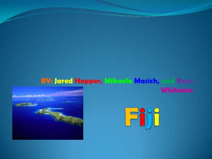 Fiji<br />BY: Jared Hopper,MikaelaMasich, andBrynWhitmire<br />
