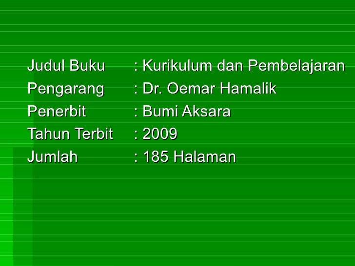 Judul Buku  : Kurikulum dan Pembelajaran Pengarang : Dr. Oemar Hamalik Penerbit : Bumi Aksara Tahun Terbit : 2009 Jumlah :...