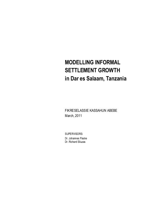 MODELLING INFORMAL SETTLEMENT GROWTH in Dar es Salaam, Tanzania  FIKRESELASSIE KASSAHUN ABEBE March, 2011  SUPERVISORS: Dr...