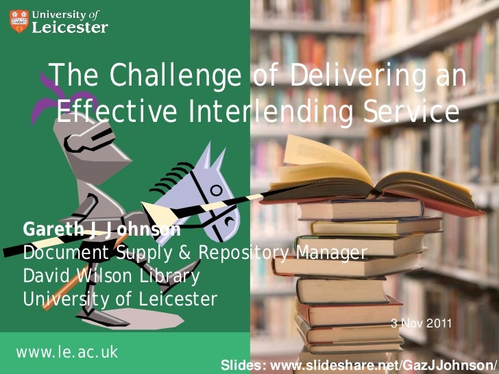 The Challenge of Delivering an   Effective Interlending ServiceGareth J JohnsonDocument Supply & Repository ManagerDavid W...