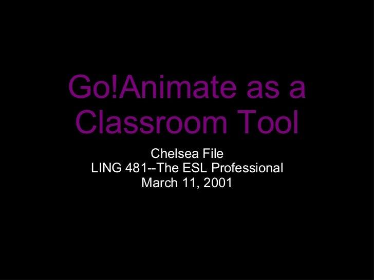 Go!Animate as a Classroom Tool <ul><li>Chelsea File </li></ul><ul><li>LING 481--The ESL Professional </li></ul><ul><li>Mar...